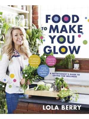 Food To Make You Glow By Lola Berry Book
