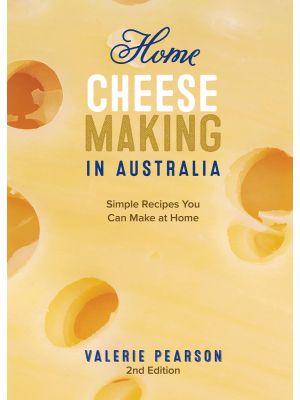 Home Cheese Making in Australia, Simple Recipes You Can Make at Home, Second Edition